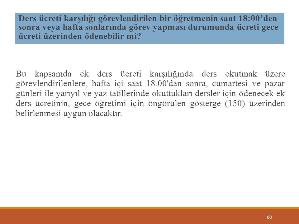 68 Ders ücreti karşılığı görevlendirilen bir öğretmenin saat 18:00'den sonra veya hafta sonlarında görev yapması durumunda ücreti gece ücreti üzerinde
