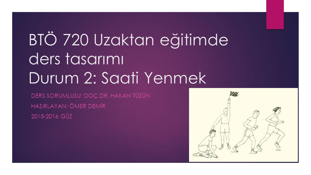BTÖ 720 Uzaktan eğitimde ders tasarımı Durum 2: Saati Yenmek DERS SORUMLUSU: DOÇ.DR.
