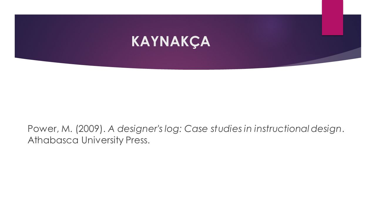 KAYNAKÇA Power, M. (2009). A designer's log: Case studies in instructional design. Athabasca University Press.