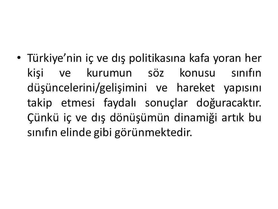 Türkiye'nin iç ve dış politikasına kafa yoran her kişi ve kurumun söz konusu sınıfın düşüncelerini/gelişimini ve hareket yapısını takip etmesi faydalı sonuçlar doğuracaktır.
