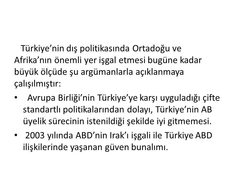Türkiye'nin dış politikasında Ortadoğu ve Afrika'nın önemli yer işgal etmesi bugüne kadar büyük ölçüde şu argümanlarla açıklanmaya çalışılmıştır: Avrupa Birliği'nin Türkiye'ye karşı uyguladığı çifte standartlı politikalarından dolayı, Türkiye'nin AB üyelik sürecinin istenildiği şekilde iyi gitmemesi.