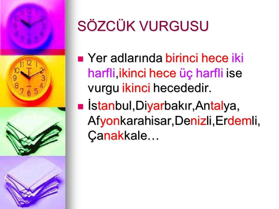 SÖZCÜK VURGUSU Yer adlarında birinci hece iki harfli,ikinci hece üç harfli ise vurgu ikinci hecededir. İstanbul,Diyarbakır,Antalya, Afyonkarahisar,Den