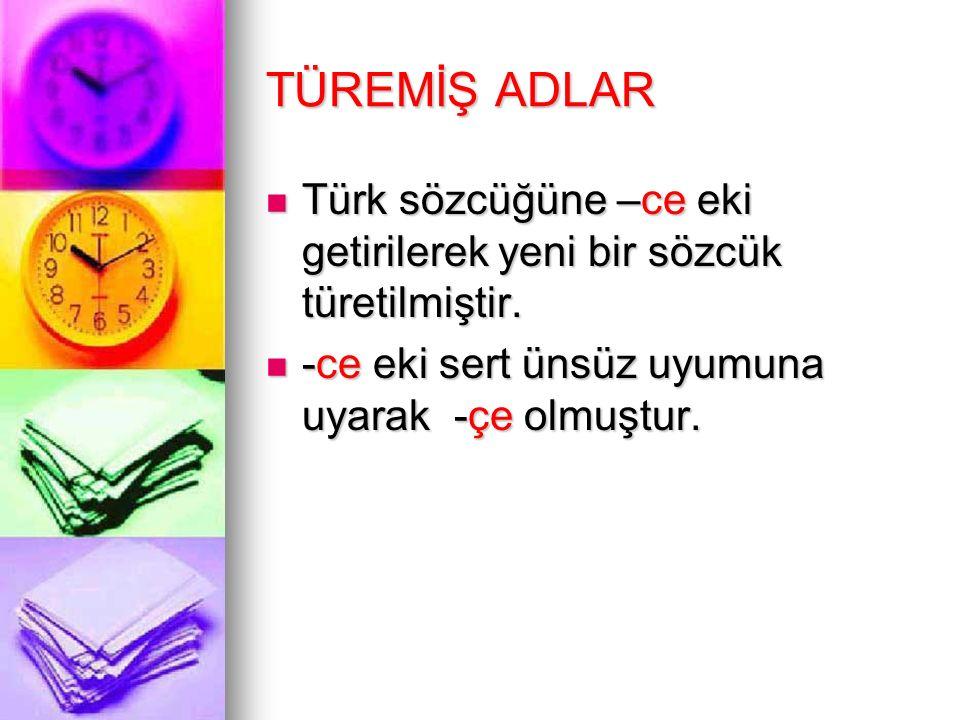 TÜREMİŞ ADLAR Türk sözcüğüne –ce eki getirilerek yeni bir sözcük türetilmiştir. -ce eki sert ünsüz uyumuna uyarak -çe olmuştur.