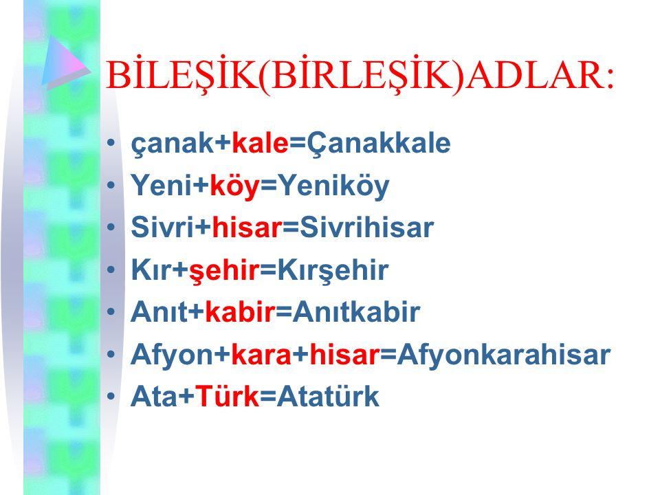 BİLEŞİK(BİRLEŞİK)ADLAR: çanak+kale=Çanakkale Yeni+köy=Yeniköy Sivri+hisar=Sivrihisar Kır+şehir=Kırşehir Anıt+kabir=Anıtkabir Afyon+kara+hisar=Afyonkar