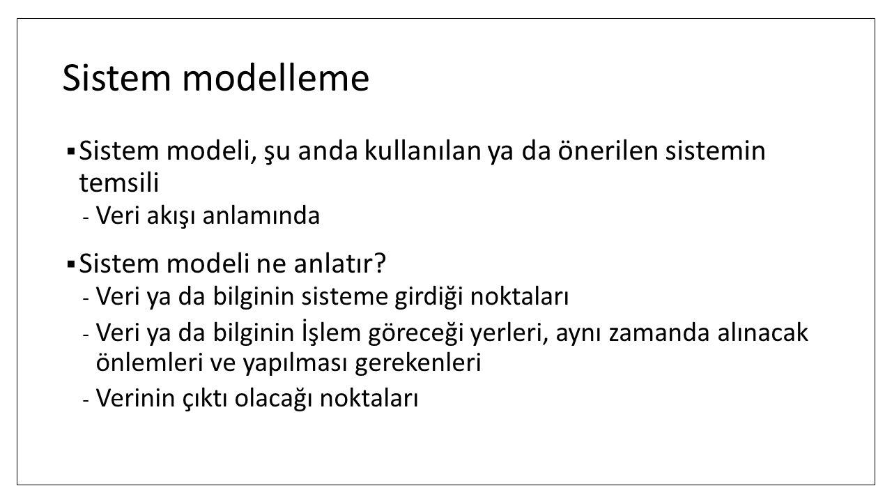 Sistem modelleme  Sistem modeli, şu anda kullanılan ya da önerilen sistemin temsili - Veri akışı anlamında  Sistem modeli ne anlatır? - Veri ya da b