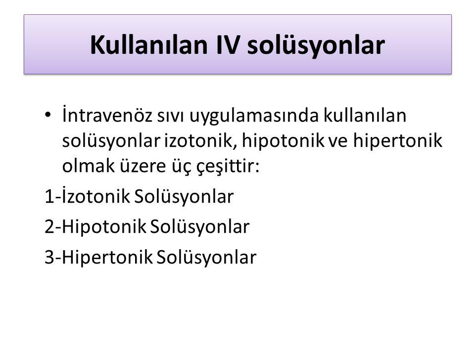 Kullanılan IV solüsyonlar İntravenöz sıvı uygulamasında kullanılan solüsyonlar izotonik, hipotonik ve hipertonik olmak üzere üç çeşittir: 1-İzotonik Solüsyonlar 2-Hipotonik Solüsyonlar 3-Hipertonik Solüsyonlar