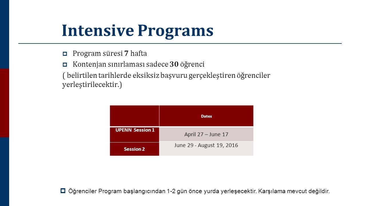Intensive Programs  Program süresi 7 hafta  Kontenjan sınırlaması sadece 30 öğrenci ( belirtilen tarihlerde eksiksiz başvuru gerçekleştiren öğrenciler yerleştirilecektir.) Dates UPENN Session 1 April 27 – June 17 June 29 - August 19, 2016 Session 2  Öğrenciler Program başlangıcından 1-2 gün önce yurda yerleşecektir.