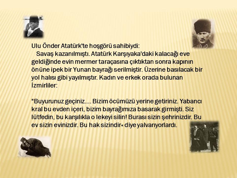 Ulu Önder Atatürk'te hoşgörü sahibiydi: Savaş kazanılmıştı. Atatürk Karşıyaka'daki kalacağı eve geldiğinde evin mermer taraçasına çıktıktan sonra kapı