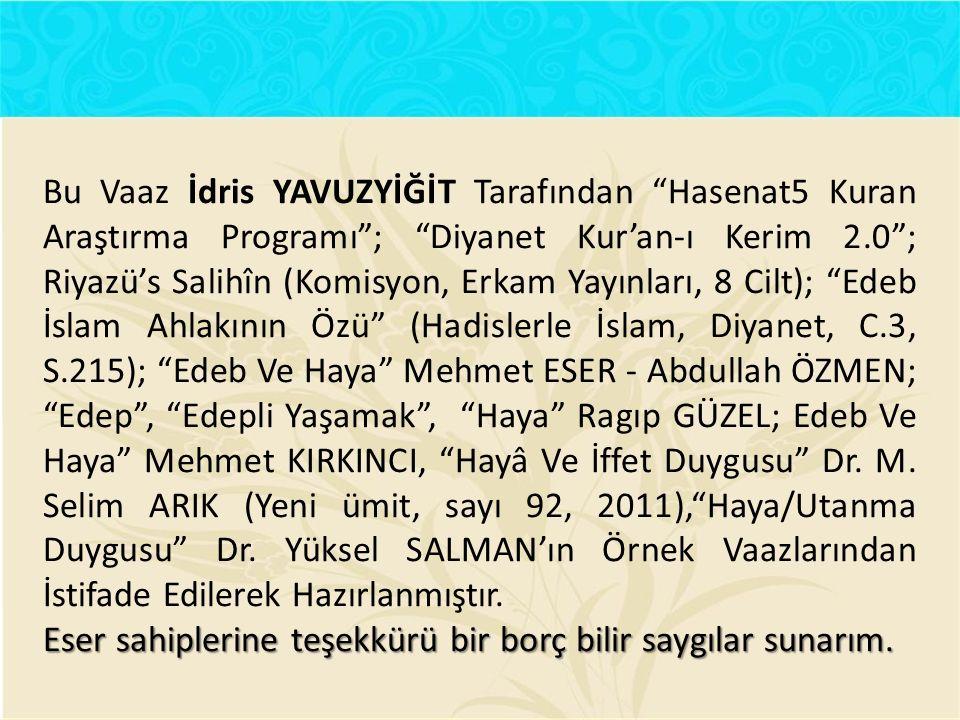 Bu Vaaz İdris YAVUZYİĞİT Tarafından Hasenat5 Kuran Araştırma Programı ; Diyanet Kur'an-ı Kerim 2.0 ; Riyazü's Salihîn (Komisyon, Erkam Yayınları, 8 Cilt); Edeb İslam Ahlakının Özü (Hadislerle İslam, Diyanet, C.3, S.215); Edeb Ve Haya Mehmet ESER - Abdullah ÖZMEN; Edep , Edepli Yaşamak , Haya Ragıp GÜZEL; Edeb Ve Haya Mehmet KIRKINCI, Hayâ Ve İffet Duygusu Dr.