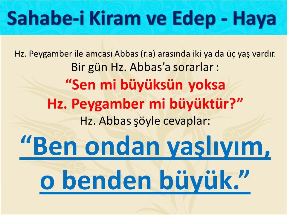 """Hz. Peygamber ile amcası Abbas (r.a) arasında iki ya da üç yaş vardır. Bir gün Hz. Abbas'a sorarlar : """"Sen mi büyüksün yoksa Hz. Peygamber mi büyüktür"""