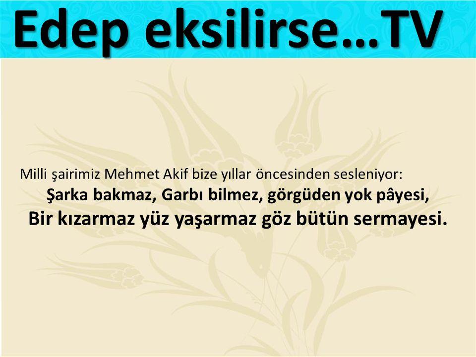 Milli şairimiz Mehmet Akif bize yıllar öncesinden sesleniyor: Şarka bakmaz, Garbı bilmez, görgüden yok pâyesi, Bir kızarmaz yüz yaşarmaz göz bütün sermayesi.