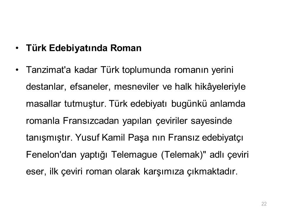 22 Türk Edebiyatında Roman Tanzimat'a kadar Türk toplumunda romanın yerini destanlar, efsaneler, mesneviler ve halk hikâyeleriyle masallar tutmuştur.