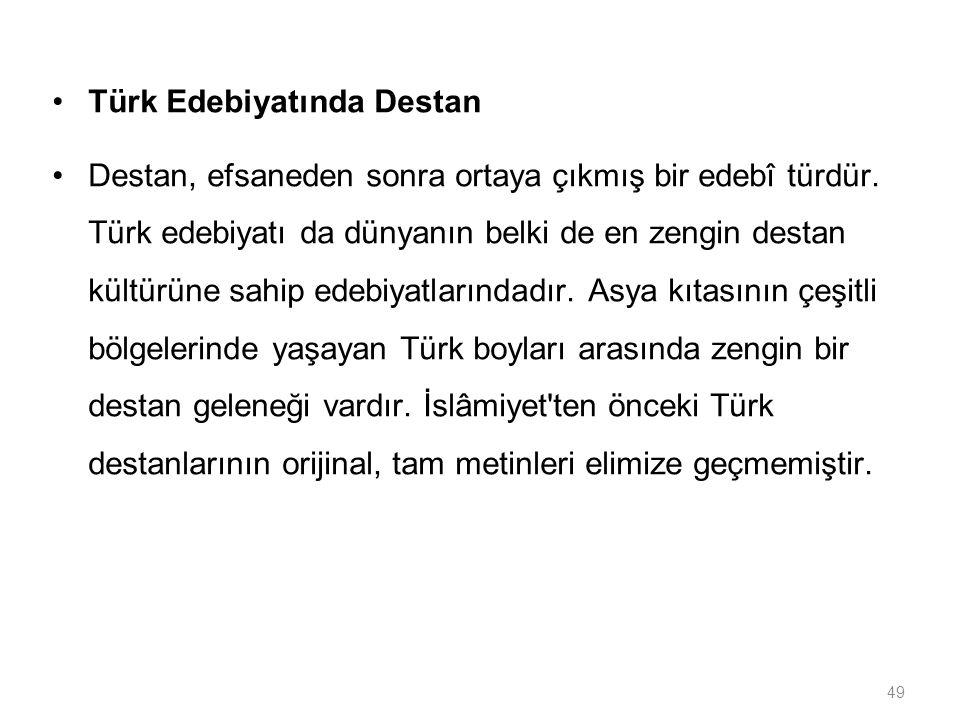 49 Türk Edebiyatında Destan Destan, efsaneden sonra ortaya çıkmış bir edebî türdür. Türk edebiyatı da dünyanın belki de en zengin destan kültürüne sah