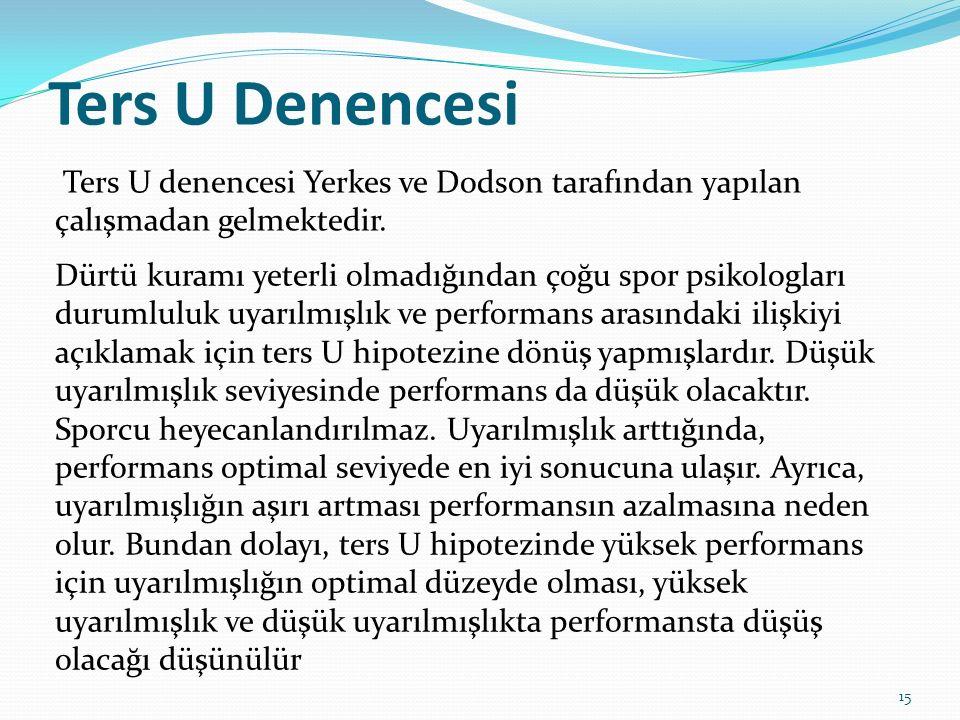Ters U Denencesi Ters U denencesi Yerkes ve Dodson tarafından yapılan çalışmadan gelmektedir. Dürtü kuramı yeterli olmadığından çoğu spor psikologları