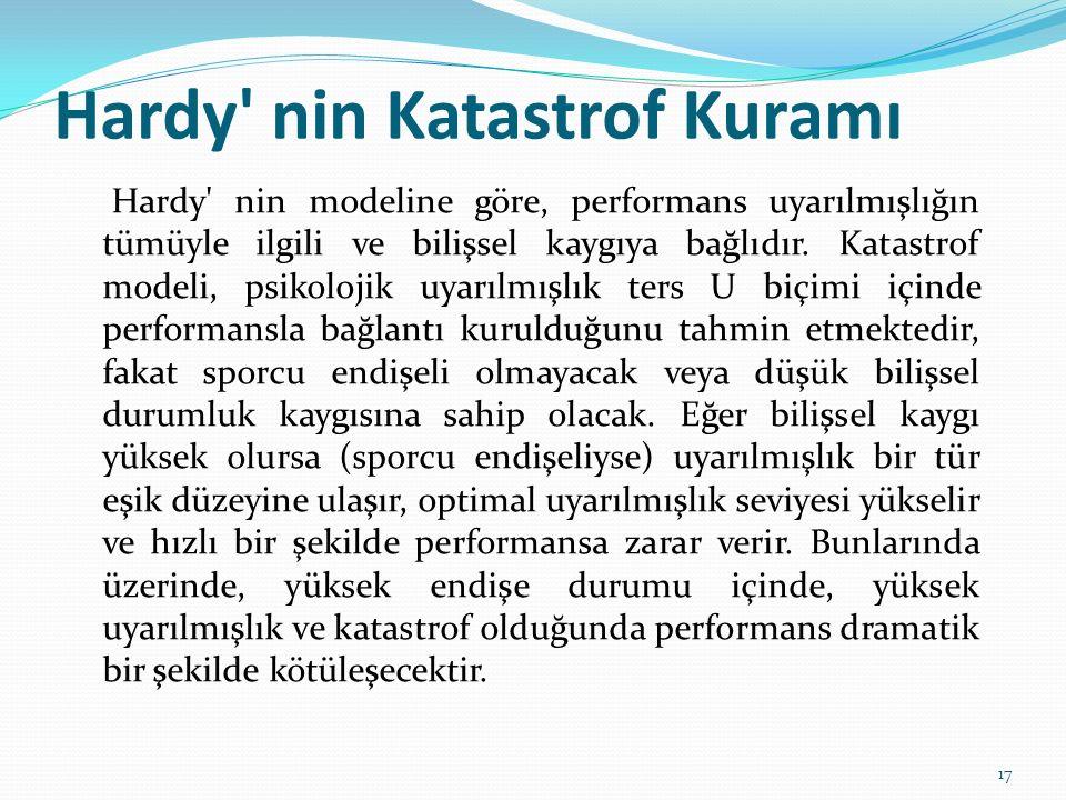 Hardy' nin Katastrof Kuramı Hardy' nin modeline göre, performans uyarılmışlığın tümüyle ilgili ve bilişsel kaygıya bağlıdır. Katastrof modeli, psikolo