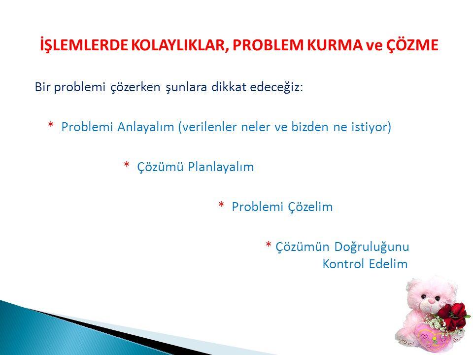 İŞLEMLERDE KOLAYLIKLAR, PROBLEM KURMA ve ÇÖZME Bir problemi çözerken şunlara dikkat edeceğiz: * Problemi Anlayalım (verilenler neler ve bizden ne istiyor) * Çözümü Planlayalım * Problemi Çözelim * Çözümün Doğruluğunu Kontrol Edelim
