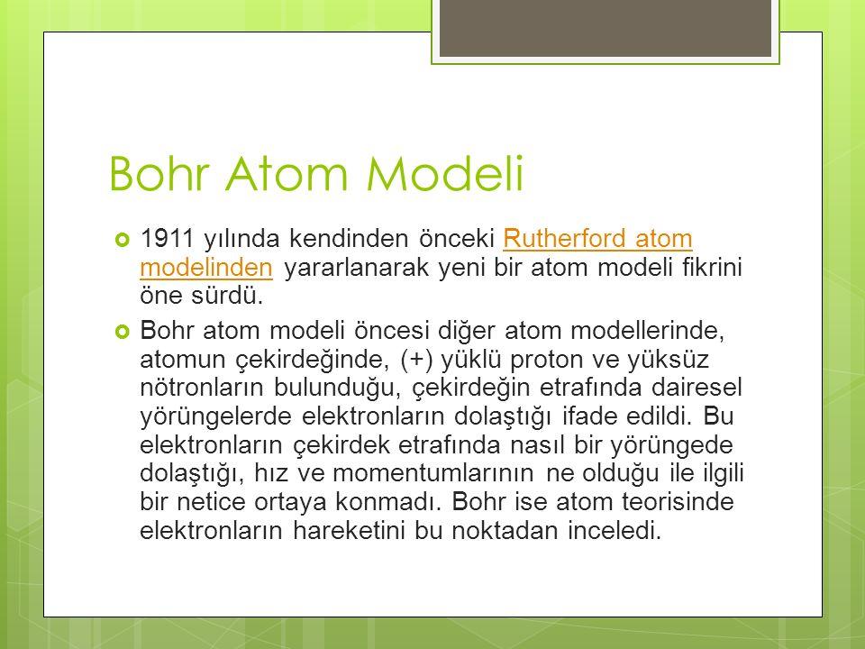 Bohr Atom Modeli  1911 yılında kendinden önceki Rutherford atom modelinden yararlanarak yeni bir atom modeli fikrini öne sürdü.Rutherford atom modelinden  Bohr atom modeli öncesi diğer atom modellerinde, atomun çekirdeğinde, (+) yüklü proton ve yüksüz nötronların bulunduğu, çekirdeğin etrafında dairesel yörüngelerde elektronların dolaştığı ifade edildi.