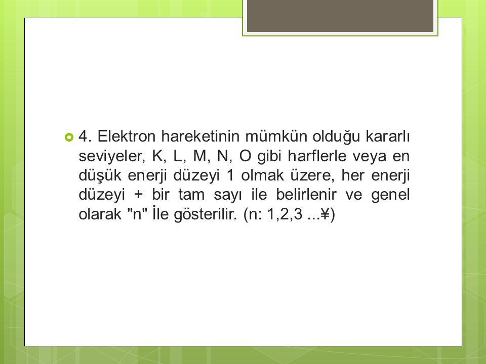  4. Elektron hareketinin mümkün olduğu kararlı seviyeler, K, L, M, N, O gibi harflerle veya en düşük enerji düzeyi 1 olmak üzere, her enerji düzeyi +