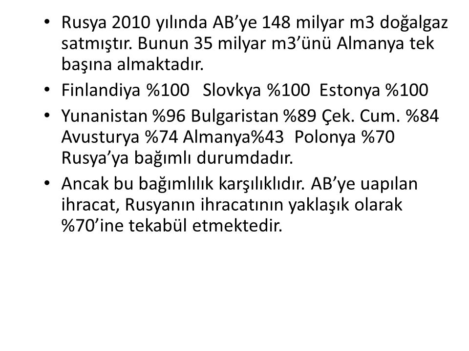 Rusya 2010 yılında AB'ye 148 milyar m3 doğalgaz satmıştır. Bunun 35 milyar m3'ünü Almanya tek başına almaktadır. Finlandiya %100 Slovkya %100 Estonya