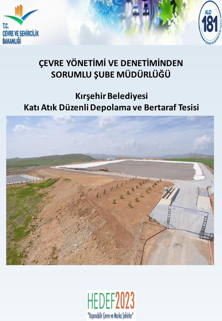 ÇEVRE YÖNETİMİ VE DENETİMİNDEN SORUMLU ŞUBE MÜDÜRLÜĞÜ Kırşehir Belediyesi Katı Atık Düzenli Depolama ve Bertaraf Tesisi