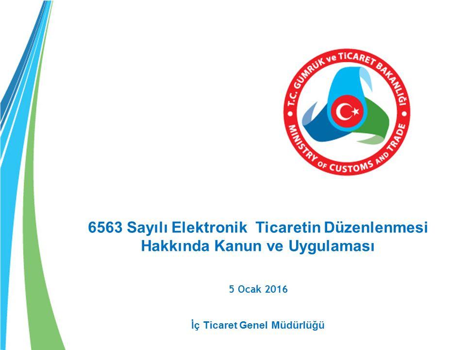 6563 Sayılı Elektronik Ticaretin Düzenlenmesi Hakkında Kanun ve Uygulaması 5 Ocak 2016 İç Ticaret Genel Müdürlüğü