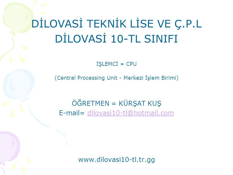 DİLOVASİ TEKNİK LİSE VE Ç.P.L DİLOVASİ 10-TL SINIFI İŞLEMCİ = CPU (Central Processing Unit - Merkezi İşlem Birimi) ÖĞRETMEN = KÜRŞAT KUŞ E-mail= dilovasi10-tl@hotmail.comdilovasi10-tl@hotmail.com www.dilovasi10-tl.tr.gg