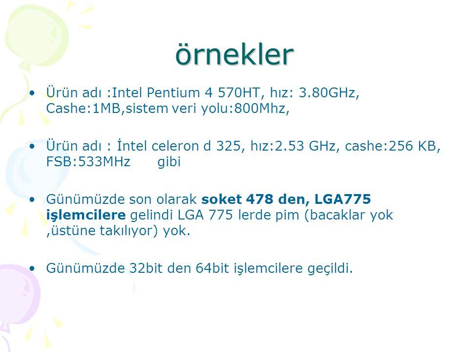 örnekler Ürün adı :Intel Pentium 4 570HT, hız: 3.80GHz, Cashe:1MB,sistem veri yolu:800Mhz, Ürün adı : İntel celeron d 325, hız:2.53 GHz, cashe:256 KB, FSB:533MHz gibi Günümüzde son olarak soket 478 den, LGA775 işlemcilere gelindi LGA 775 lerde pim (bacaklar yok,üstüne takılıyor) yok.