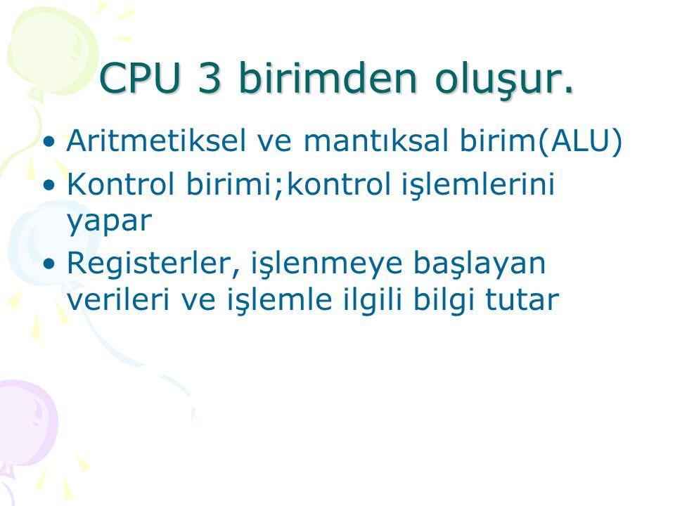 CPU 3 birimden oluşur. Aritmetiksel ve mantıksal birim(ALU) Kontrol birimi;kontrol işlemlerini yapar Registerler, işlenmeye başlayan verileri ve işlem