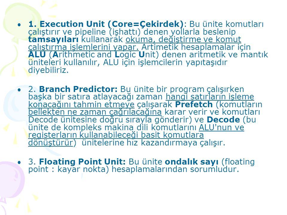 1. Execution Unit (Core=Çekirdek): Bu ünite komutları çalıştırır ve pipeline (işhattı) denen yollarla beslenip tamsayıları kullanarak okuma, değiştir
