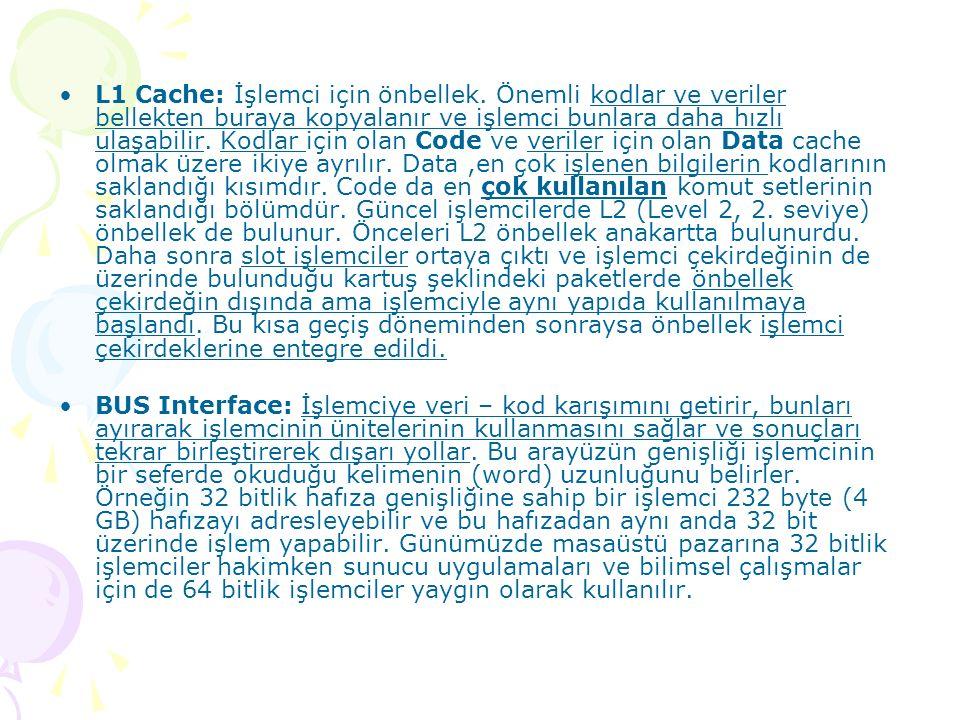 L1 Cache: İşlemci için önbellek. Önemli kodlar ve veriler bellekten buraya kopyalanır ve işlemci bunlara daha hızlı ulaşabilir. Kodlar için olan Code