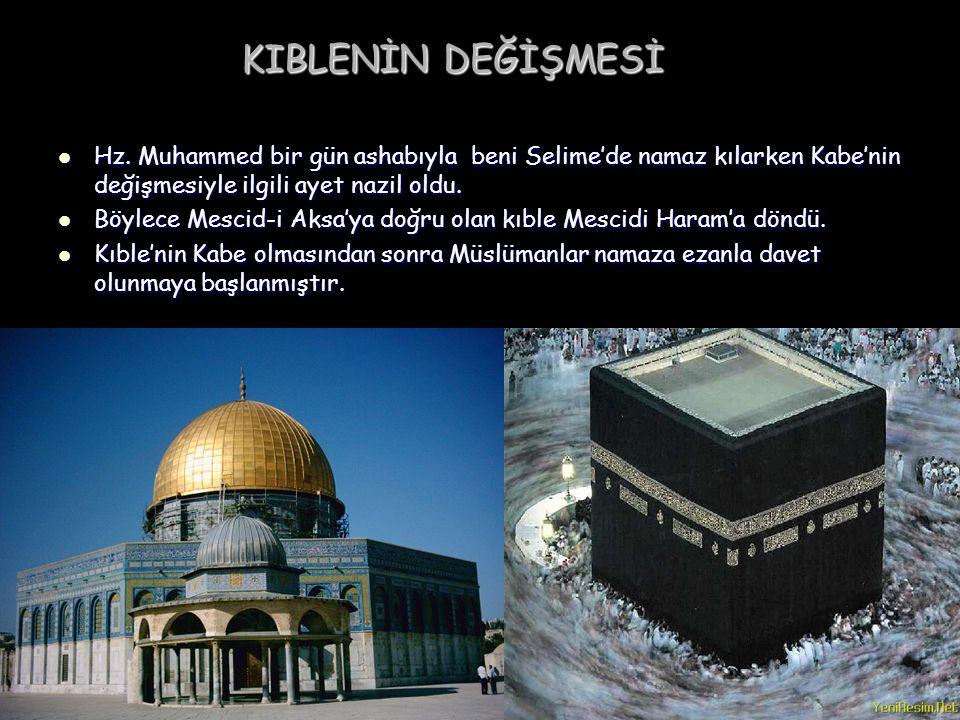 KIBLENİN DEĞİŞMESİ Hz. Muhammed bir gün ashabıyla beni Selime'de namaz kılarken Kabe'nin değişmesiyle ilgili ayet nazil oldu. Hz. Muhammed bir gün ash
