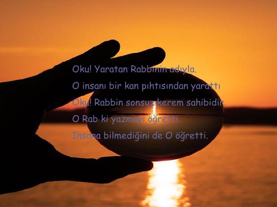 Oku! Yaratan Rabbinin adıyla. O insanı bir kan pıhtısından yarattı Oku! Rabbin sonsuz kerem sahibidir. O Rab ki yazmayı öğretti. İnsana bilmediğini de