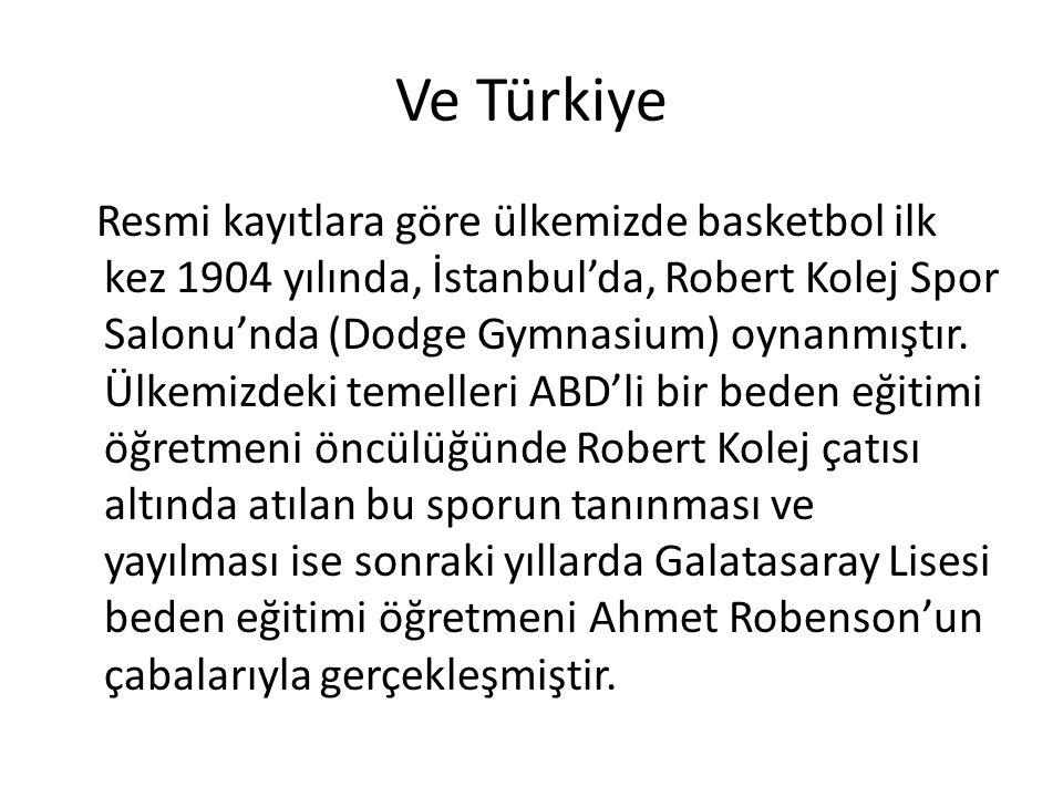 Ve Türkiye Resmi kayıtlara göre ülkemizde basketbol ilk kez 1904 yılında, İstanbul'da, Robert Kolej Spor Salonu'nda (Dodge Gymnasium) oynanmıştır.