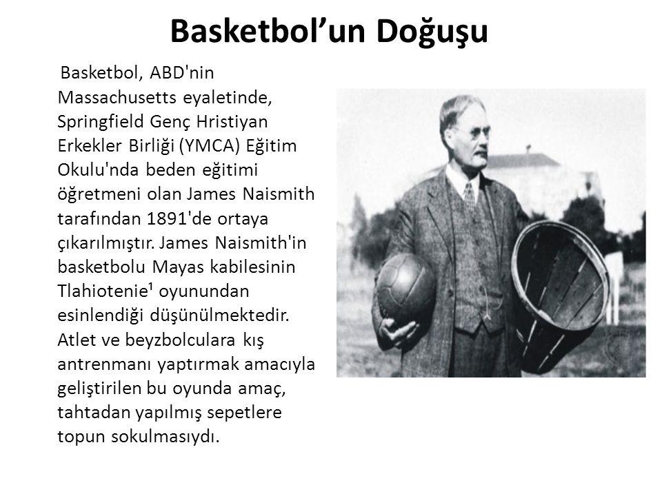 Basketbol'un Doğuşu Basketbol, ABD nin Massachusetts eyaletinde, Springfield Genç Hristiyan Erkekler Birliği (YMCA) Eğitim Okulu nda beden eğitimi öğretmeni olan James Naismith tarafından 1891 de ortaya çıkarılmıştır.