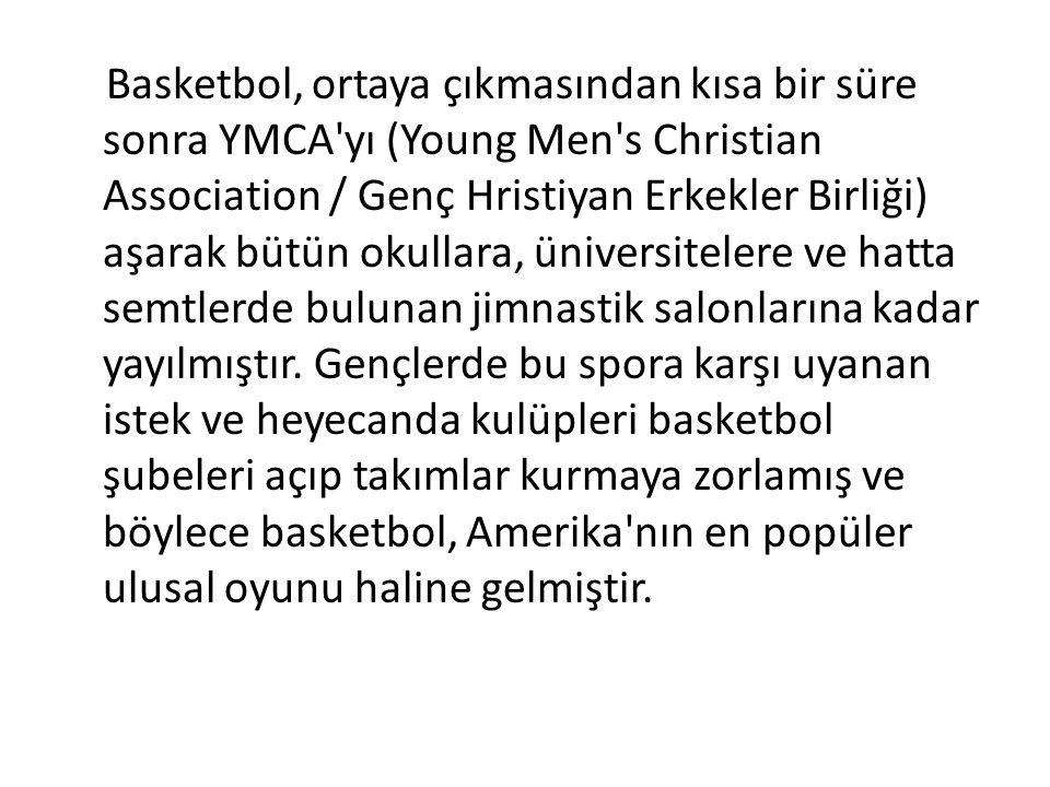 Basketbol, ortaya çıkmasından kısa bir süre sonra YMCA yı (Young Men s Christian Association / Genç Hristiyan Erkekler Birliği) aşarak bütün okullara, üniversitelere ve hatta semtlerde bulunan jimnastik salonlarına kadar yayılmıştır.
