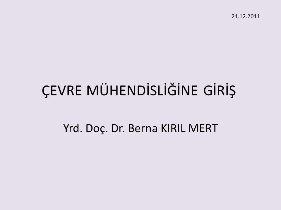 ÇEVRE MÜHENDİSLİĞİNE GİRİŞ Yrd. Doç. Dr. Berna KIRIL MERT 21.12.2011