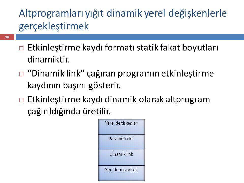 C fonksiyonu örneği void sub (float total, int part) { int list[5]; float sum; … } Yerel Parametre Dinamik link Statik link Geri dönüş adresi part sum list total list 3 1 2 4 0 statik link: yerel olmayan değişkenler referansı için kullanılır dinamik link: çağıranın AR'si nin başını gösterir sub prosedürü için aktivasyon kaydı 19