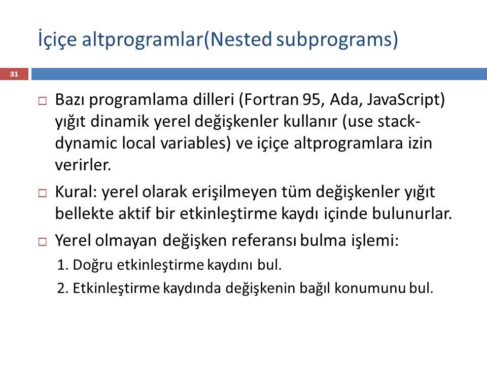 İçiçe altprogramlar(Nested subprograms) 31  Bazı programlama dilleri (Fortran 95, Ada, JavaScript) yığıt dinamik yerel değişkenler kullanır (use stac