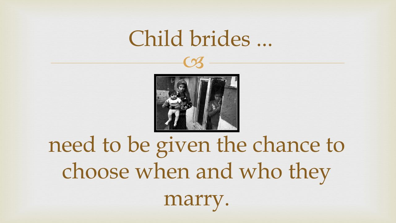  Child brides... need to be given the chance to choose when and who they marry.