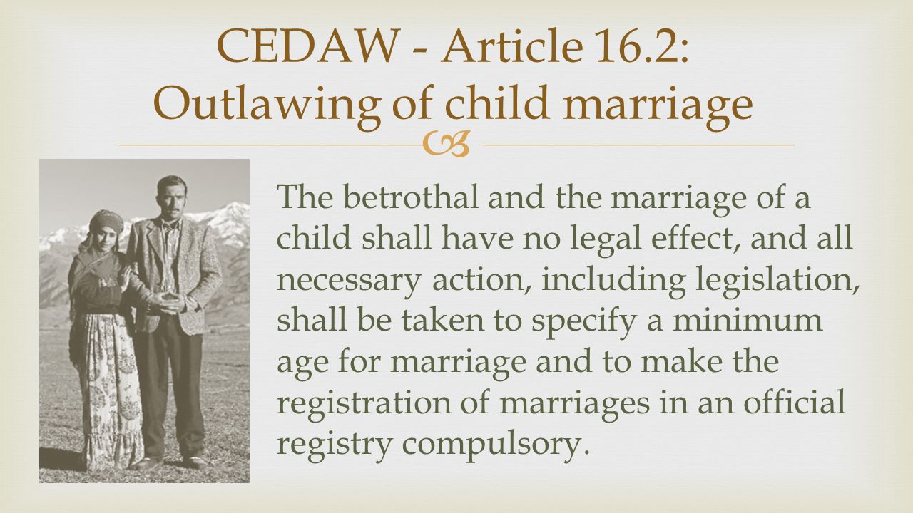  CEDAW - Article 16.2: Outlawing of child marriage The betrothal and the marriage of a child shall have no legal effect, and all necessary action, including legislation, shall be taken to specify a minimum age for marriage and to make the registration of marriages in an official registry compulsory.