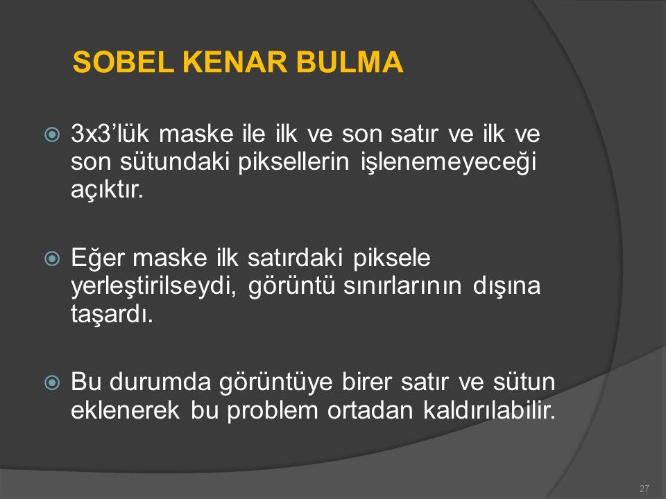 SOBEL KENAR BULMA  3x3'lük maske ile ilk ve son satır ve ilk ve son sütundaki piksellerin işlenemeyeceği açıktır.  Eğer maske ilk satırdaki piksele