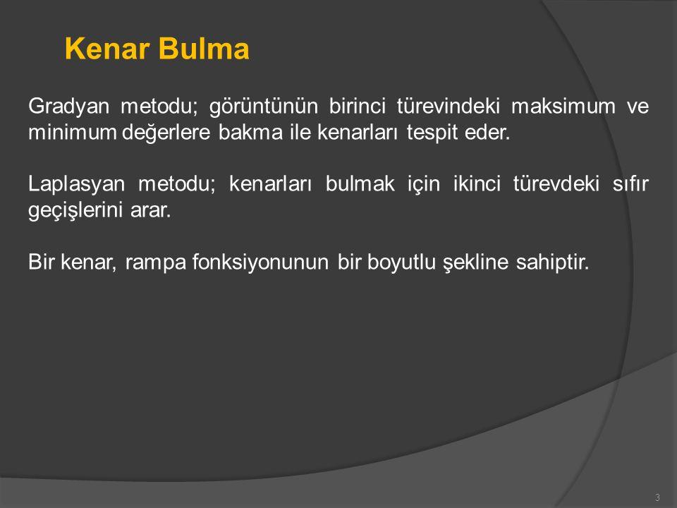 Kenar Bulma Gradyan metodu; görüntünün birinci türevindeki maksimum ve minimum değerlere bakma ile kenarları tespit eder. Laplasyan metodu; kenarları