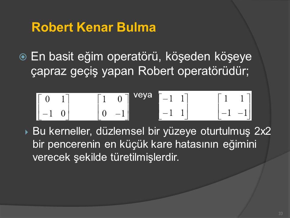 Robert Kenar Bulma  En basit eğim operatörü, köşeden köşeye çapraz geçiş yapan Robert operatörüdür; veya 33  Bu kerneller, düzlemsel bir yüzeye otur