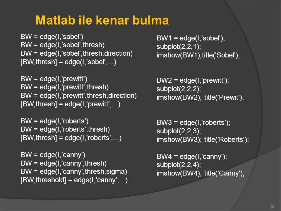 36 Matlab ile kenar bulma BW = edge(I,'sobel') BW = edge(I,'sobel',thresh) BW = edge(I,'sobel',thresh,direction) [BW,thresh] = edge(I,'sobel',...) BW