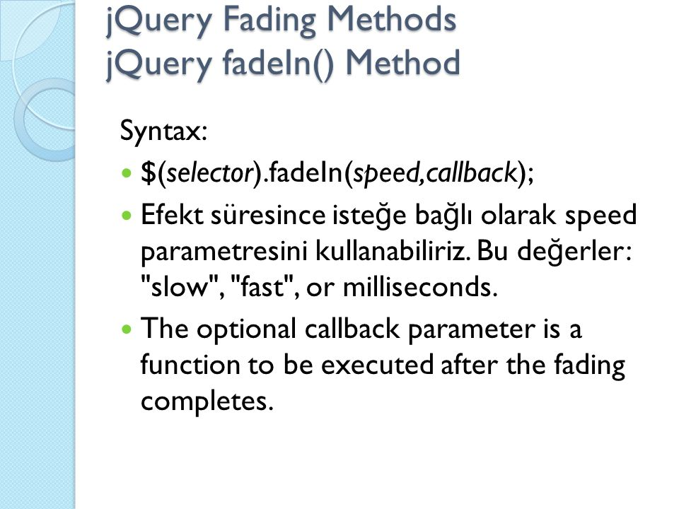 jQuery Fading Methods jQuery fadeIn() Method Syntax: $(selector).fadeIn(speed,callback); Efekt süresince iste ğ e ba ğ lı olarak speed parametresini kullanabiliriz.