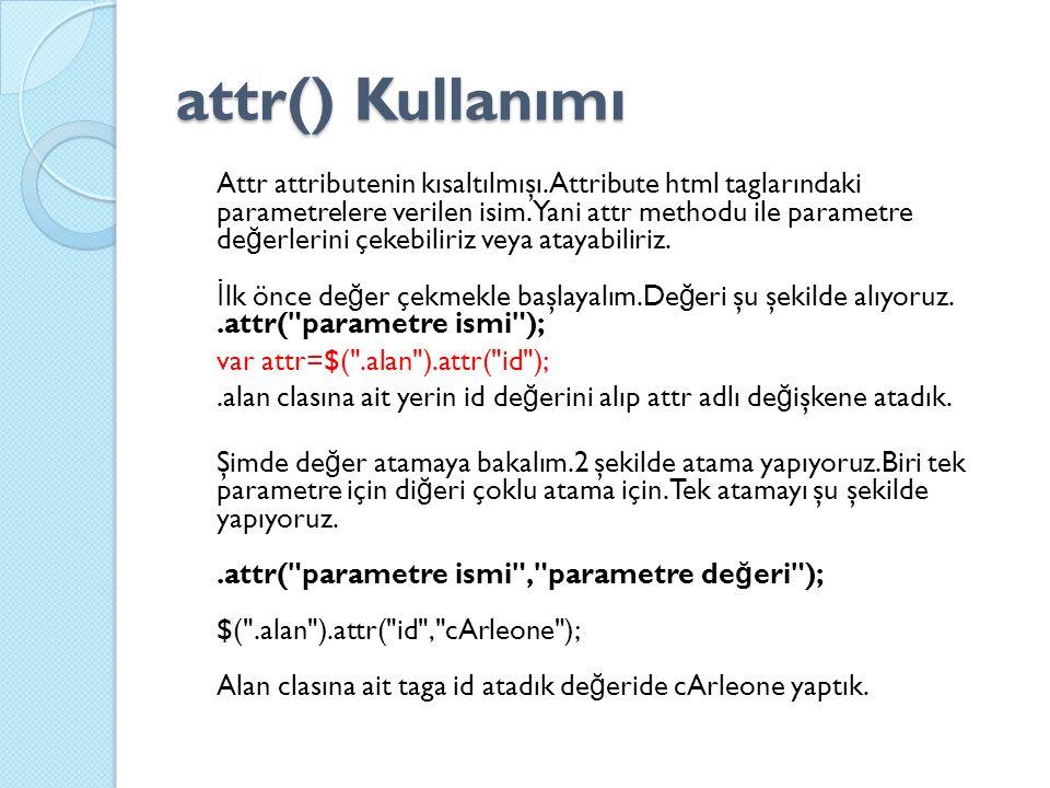 attr() Kullanımı Attr attributenin kısaltılmışı.Attribute html taglarındaki parametrelere verilen isim.Yani attr methodu ile parametre de ğ erlerini çekebiliriz veya atayabiliriz.