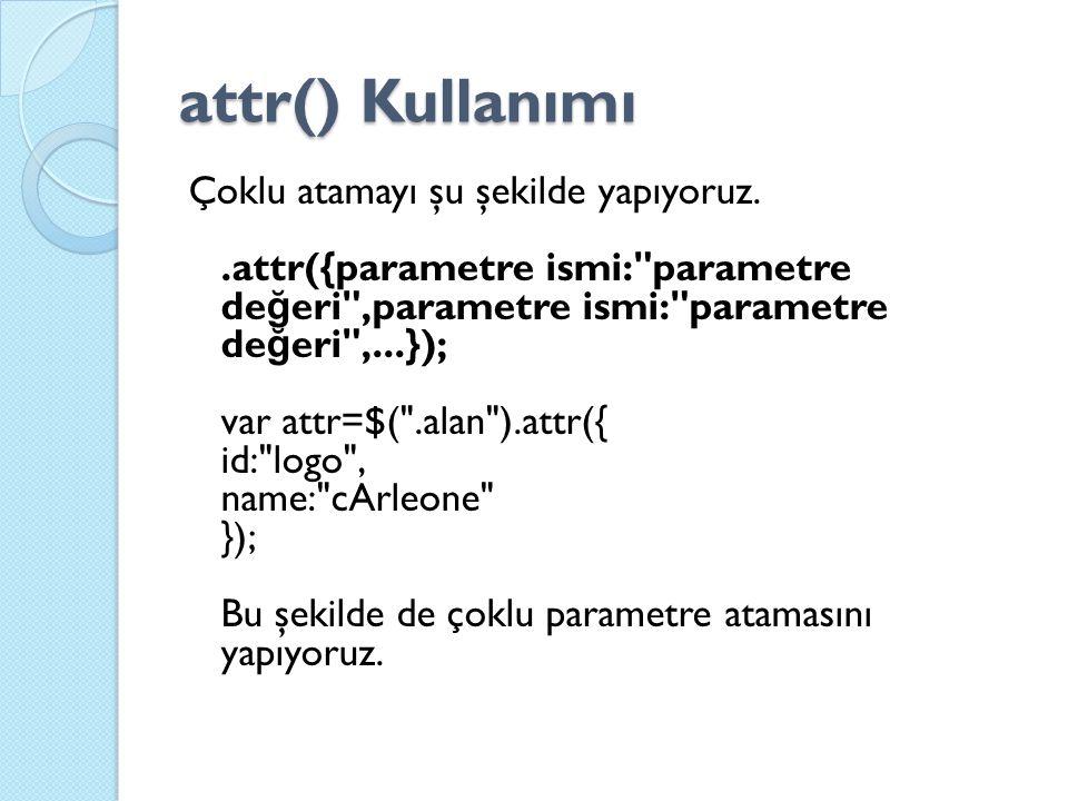 attr() Kullanımı Çoklu atamayı şu şekilde yapıyoruz..attr({parametre ismi: parametre de ğ eri ,parametre ismi: parametre de ğ eri ,...}); var attr=$( .alan ).attr({ id: logo , name: cArleone }); Bu şekilde de çoklu parametre atamasını yapıyoruz.