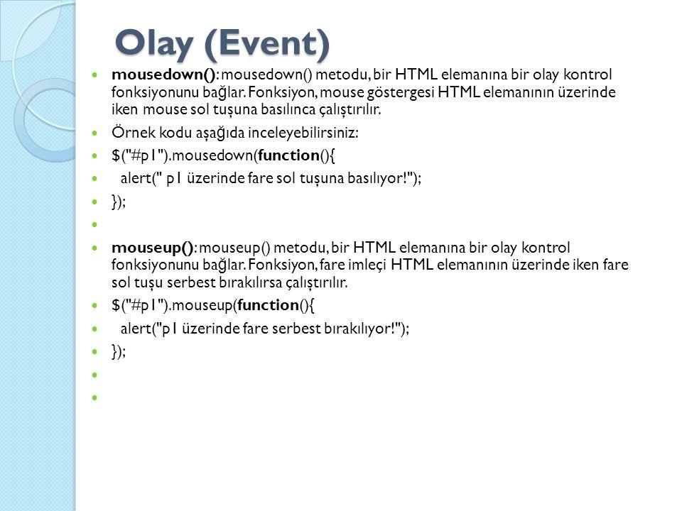 Olay (Event) mousedown(): mousedown() metodu, bir HTML elemanına bir olay kontrol fonksiyonunu ba ğ lar.