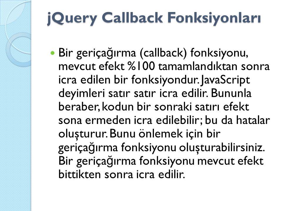 jQuery Callback Fonksiyonları Bir geriça ğ ırma (callback) fonksiyonu, mevcut efekt %100 tamamlandıktan sonra icra edilen bir fonksiyondur.