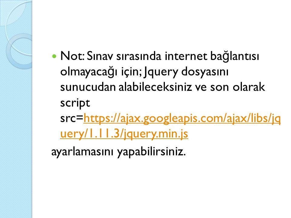 Not: Sınav sırasında internet ba ğ lantısı olmayaca ğ ı için; Jquery dosyasını sunucudan alabileceksiniz ve son olarak script src=https://ajax.googleapis.com/ajax/libs/jq uery/1.11.3/jquery.min.jshttps://ajax.googleapis.com/ajax/libs/jq uery/1.11.3/jquery.min.js ayarlamasını yapabilirsiniz.